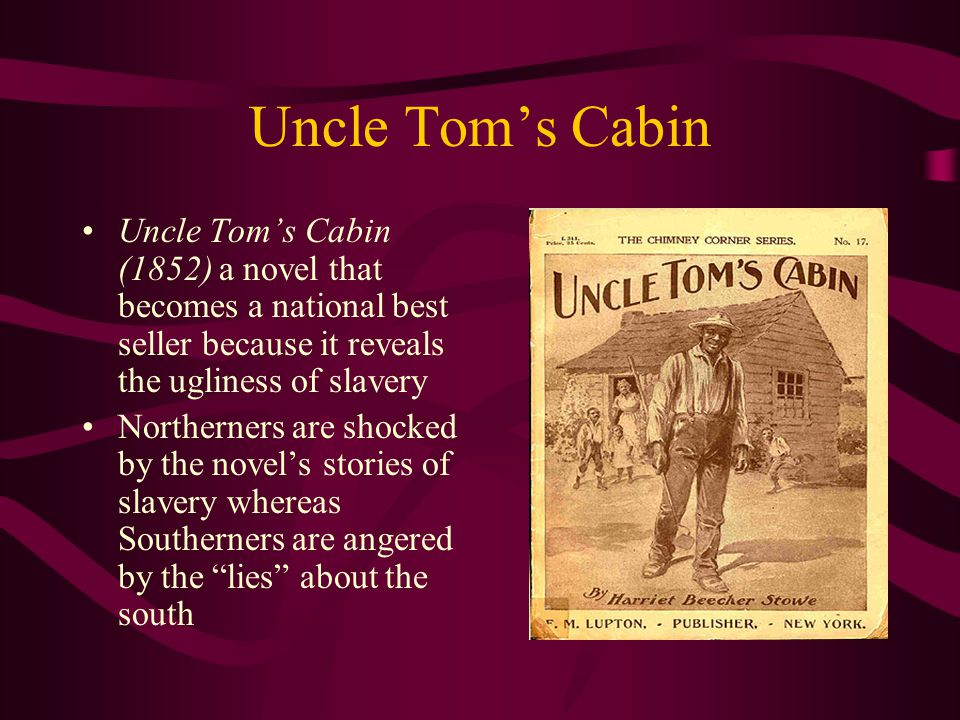 Uncle Tom's Cabin Uncle Tom's Cabin (1852) a novel that becomes a national best seller because it reveals the ugliness of slavery Northerners are shocked by the novel's stories of slavery whereas Southerners are angered by the lies about the south