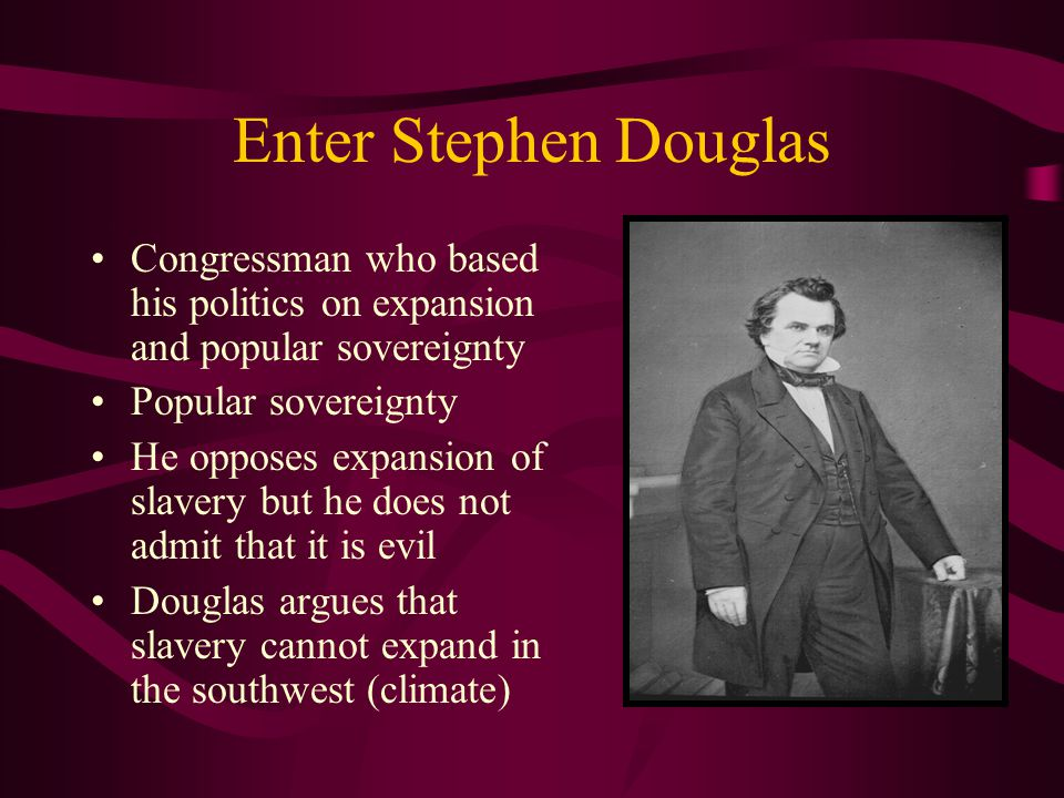Enter Stephen Douglas Congressman who based his politics on expansion and popular sovereignty Popular sovereignty He opposes expansion of slavery but he does not admit that it is evil Douglas argues that slavery cannot expand in the southwest (climate)