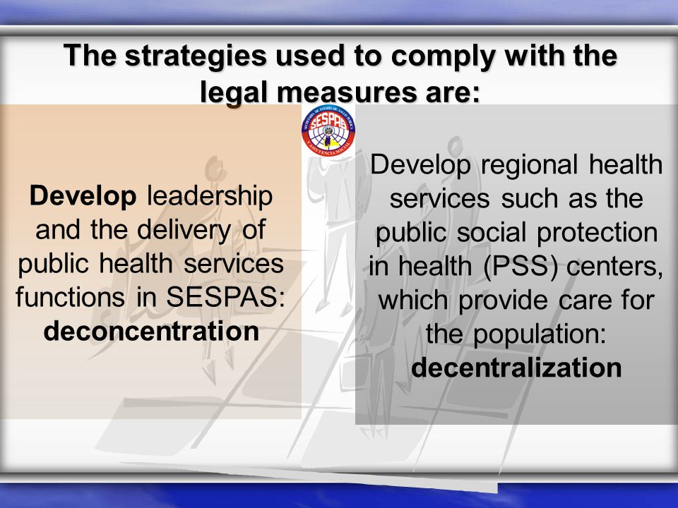 The strategies used to comply with the legal measures are: Develop regional health services such as the public social protection in health (PSS) centers, which provide care for the population: decentralization Develop leadership and the delivery of public health services functions in SESPAS: deconcentration