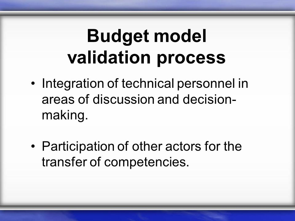 Budget model validation process Integration of technical personnel in areas of discussion and decision- making.
