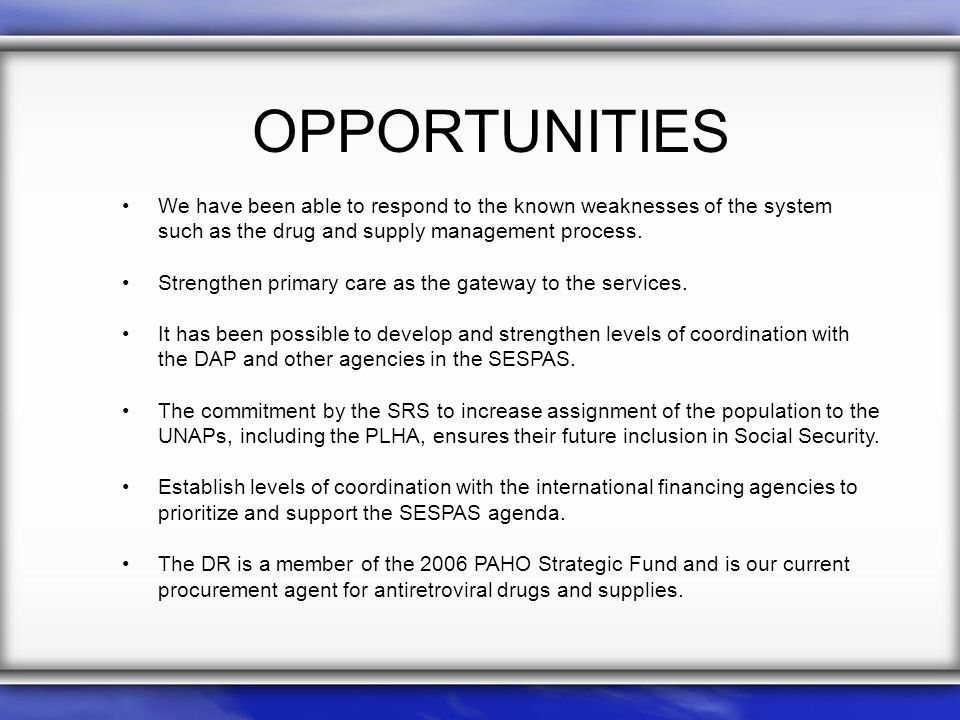 OPPORTUNITIES We have been able to respond to the known weaknesses of the system such as the drug and supply management process.