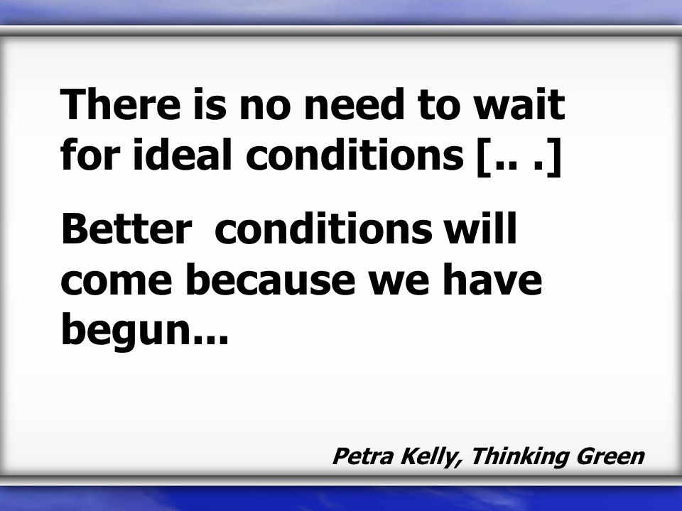 There is no need to wait for ideal conditions [...] Better conditions will come because we have begun...