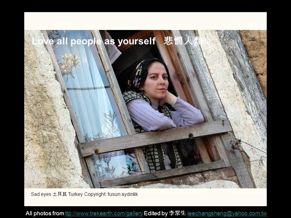 Love all people as yourself 悲憫人類 All photos from ttp://www.trekearth.com/gallery Edited by 李常生 leechangsheng@yahoo.com.twttp://www.trekearth.com/galleryleechangsheng@yahoo.com.tw Sad eyes 土耳其 Turkey Copyright: fusun aydinlik