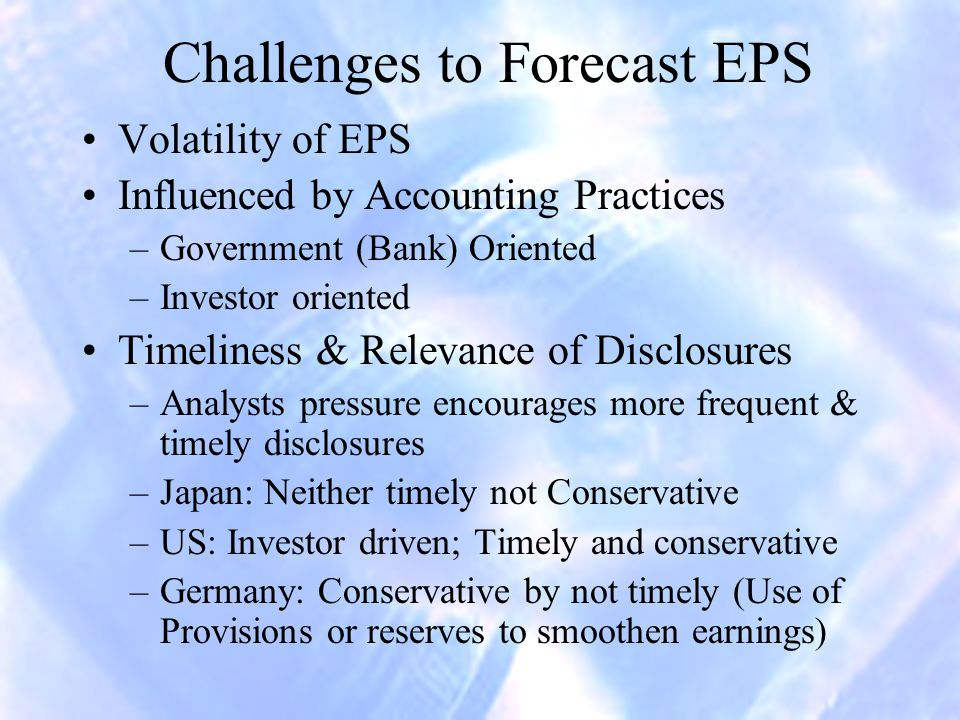 Challenges to Forecast EPS Volatility of EPS Influenced by Accounting Practices –Government (Bank) Oriented –Investor oriented Timeliness & Relevance of Disclosures –Analysts pressure encourages more frequent & timely disclosures –Japan: Neither timely not Conservative –US: Investor driven; Timely and conservative –Germany: Conservative by not timely (Use of Provisions or reserves to smoothen earnings)