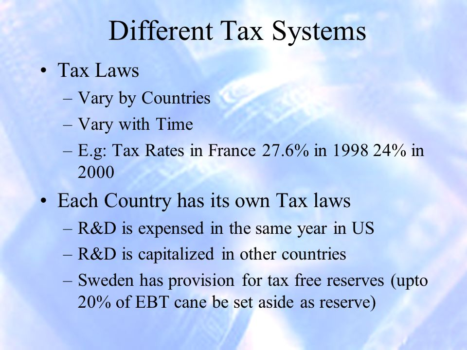 Different Tax Systems Tax Laws –Vary by Countries –Vary with Time –E.g: Tax Rates in France 27.6% in 1998 24% in 2000 Each Country has its own Tax laws –R&D is expensed in the same year in US –R&D is capitalized in other countries –Sweden has provision for tax free reserves (upto 20% of EBT cane be set aside as reserve)