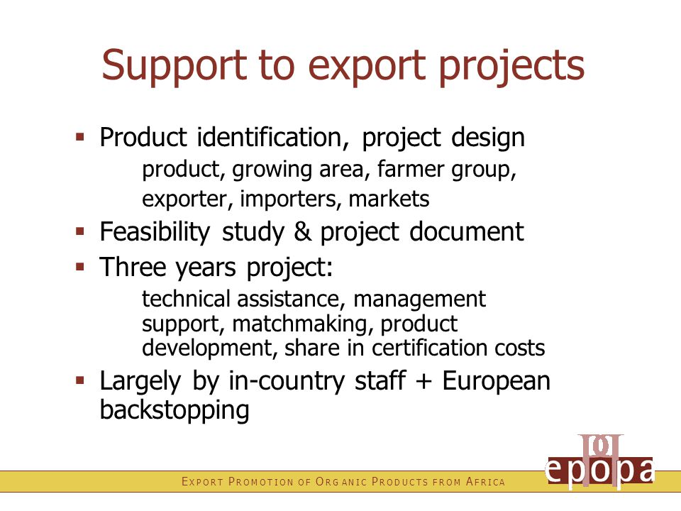 E X P O R T P R O M O T I O N O F O R G A N I C P R O D U C T S F R O M A F R I C A Support to export projects  Product identification, project design product, growing area, farmer group, exporter, importers, markets  Feasibility study & project document  Three years project: technical assistance, management support, matchmaking, product development, share in certification costs  Largely by in-country staff + European backstopping