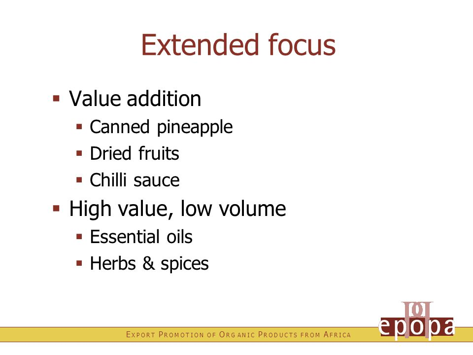 E X P O R T P R O M O T I O N O F O R G A N I C P R O D U C T S F R O M A F R I C A Extended focus  Value addition  Canned pineapple  Dried fruits  Chilli sauce  High value, low volume  Essential oils  Herbs & spices