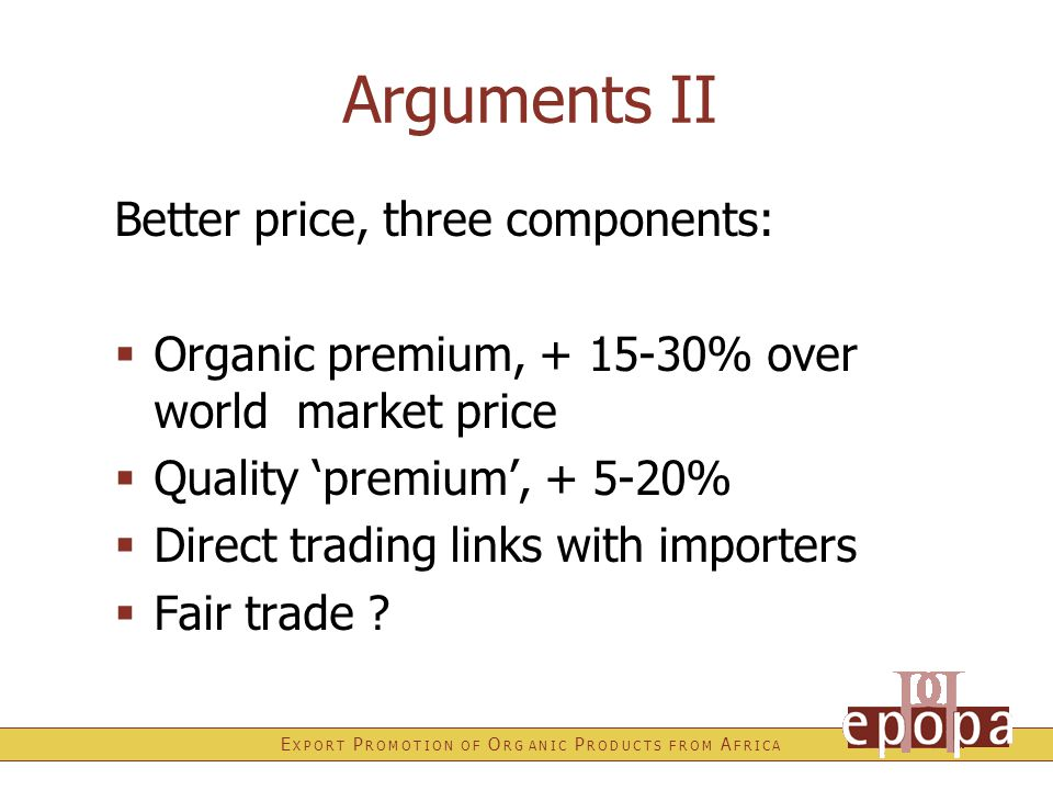 E X P O R T P R O M O T I O N O F O R G A N I C P R O D U C T S F R O M A F R I C A Arguments II Better price, three components:  Organic premium, + 15-30% over world market price  Quality 'premium', + 5-20%  Direct trading links with importers  Fair trade ?