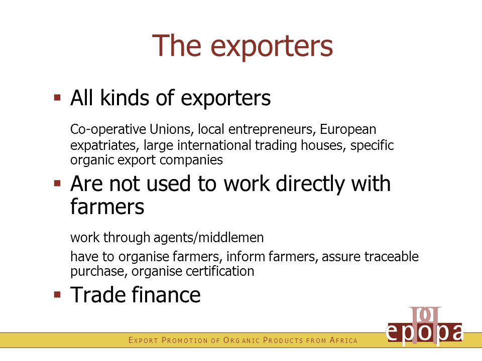 E X P O R T P R O M O T I O N O F O R G A N I C P R O D U C T S F R O M A F R I C A The exporters  All kinds of exporters Co-operative Unions, local entrepreneurs, European expatriates, large international trading houses, specific organic export companies  Are not used to work directly with farmers work through agents/middlemen have to organise farmers, inform farmers, assure traceable purchase, organise certification  Trade finance
