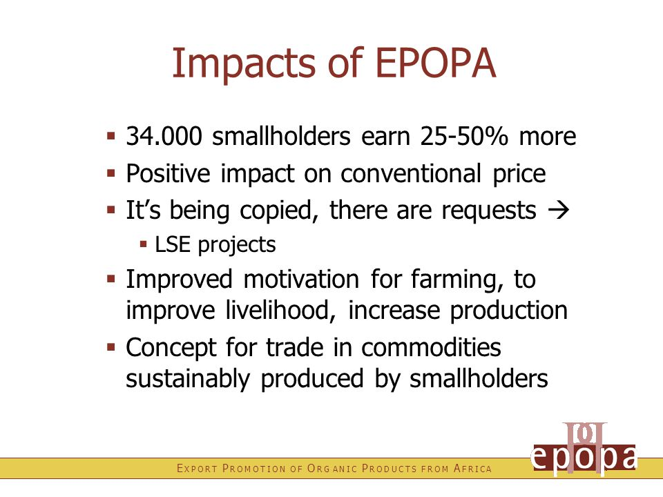 E X P O R T P R O M O T I O N O F O R G A N I C P R O D U C T S F R O M A F R I C A Impacts of EPOPA  34.000 smallholders earn 25-50% more  Positive impact on conventional price  It's being copied, there are requests   LSE projects  Improved motivation for farming, to improve livelihood, increase production  Concept for trade in commodities sustainably produced by smallholders