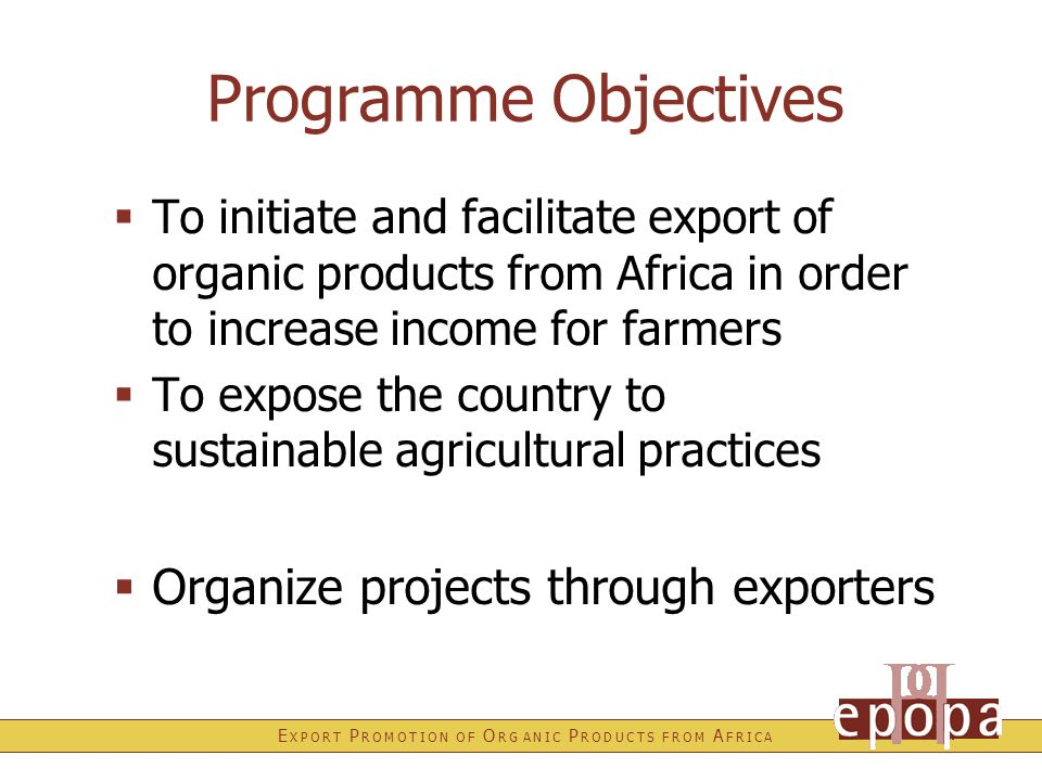E X P O R T P R O M O T I O N O F O R G A N I C P R O D U C T S F R O M A F R I C A Programme Objectives  To initiate and facilitate export of organi