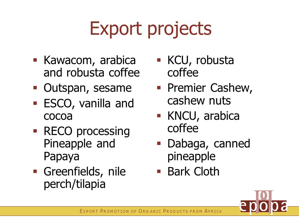 E X P O R T P R O M O T I O N O F O R G A N I C P R O D U C T S F R O M A F R I C A In preparation  Animal Feed Ingredients  Cane Sugar  Dried Fruits  Ecotourism  Fresh and processed Peanuts  Herbs, Spices and Essential Oils  Nile Perch Fish  Rufiji Honey