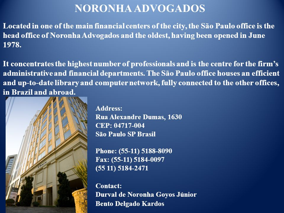 Address: Rua Alexandre Dumas, 1630 CEP: 04717-004 São Paulo SP Brasil Phone: (55-11) 5188-8090 Fax: (55-11) 5184-0097 (55 11) 5184-2471 NORONHA ADVOGADOS Located in one of the main financial centers of the city, the São Paulo office is the head office of Noronha Advogados and the oldest, having been opened in June 1978.