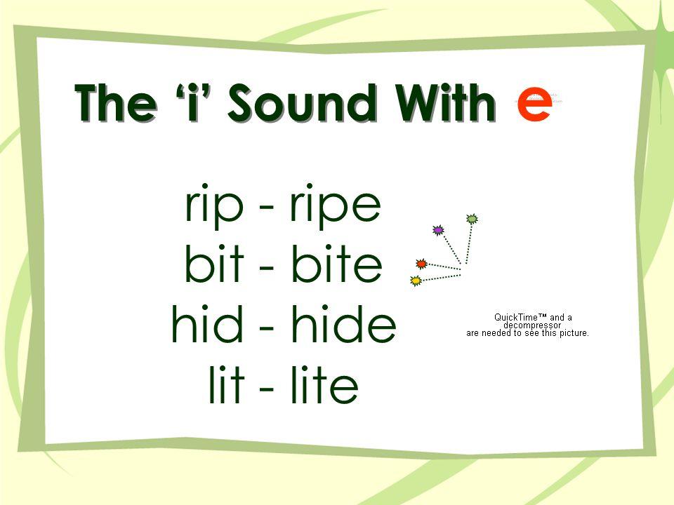 The 'i' Sound With rip - ripe bit - bite hid - hide lit - lite e