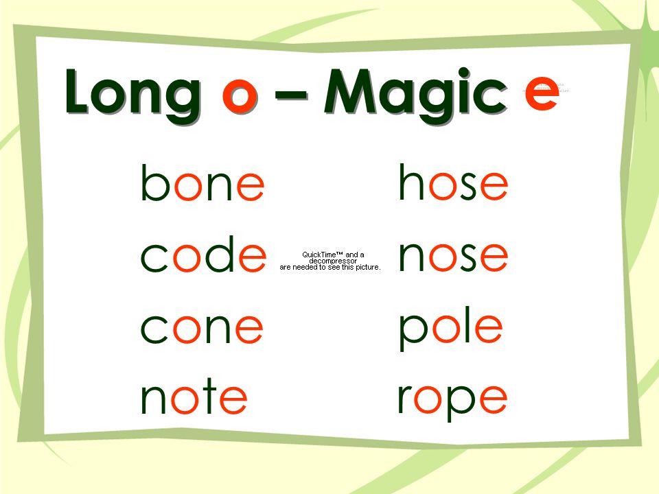 Long o – Magic bonebone codecode conecone notenote hosehose nosenose polepole roperope e