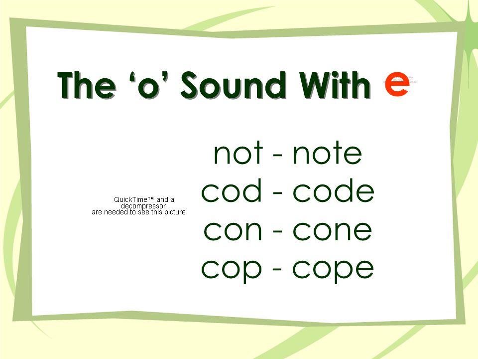 The 'o' Sound With not - note cod - code con - cone cop - cope e