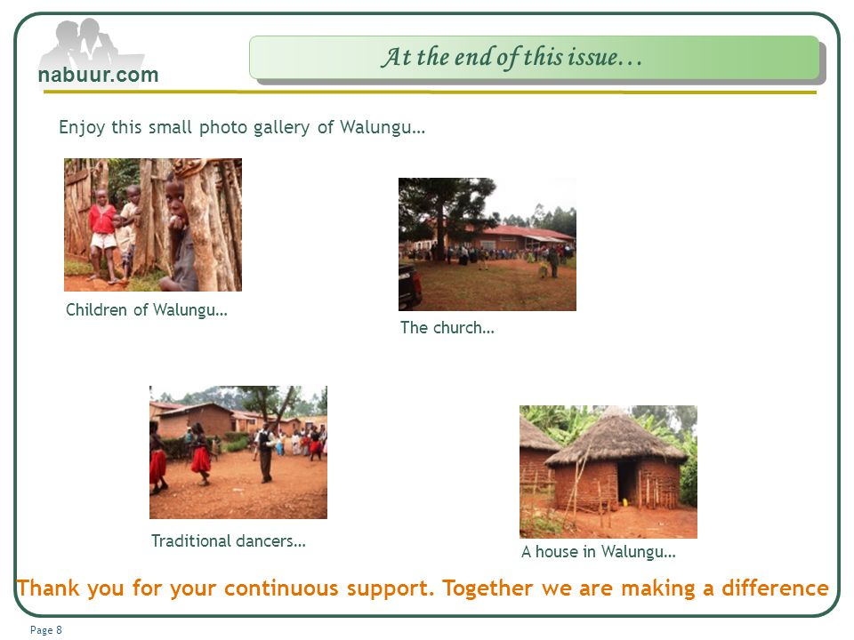 Company Logo www.themegallery.com At the end of this issue… Page 8 nabuur.com Enjoy this small photo gallery of Walungu… Children of Walungu… The church… Traditional dancers… A house in Walungu… Thank you for your continuous support.