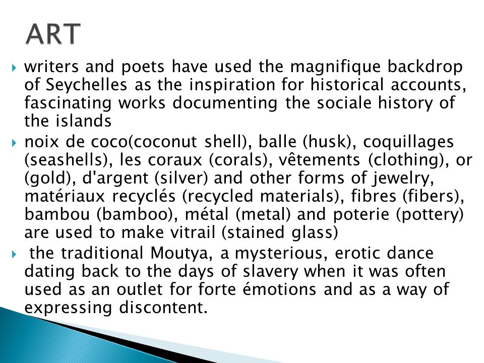  writers and poets have used the magnifique backdrop of Seychelles as the inspiration for historical accounts, fascinating works documenting the sociale history of the islands  noix de coco(coconut shell), balle (husk), coquillages (seashells), les coraux (corals), vêtements (clothing), or (gold), d argent (silver) and other forms of jewelry, matériaux recyclés (recycled materials), fibres (fibers), bambou (bamboo), métal (metal) and poterie (pottery) are used to make vitrail (stained glass)  the traditional Moutya, a mysterious, erotic dance dating back to the days of slavery when it was often used as an outlet for forte émotions and as a way of expressing discontent.