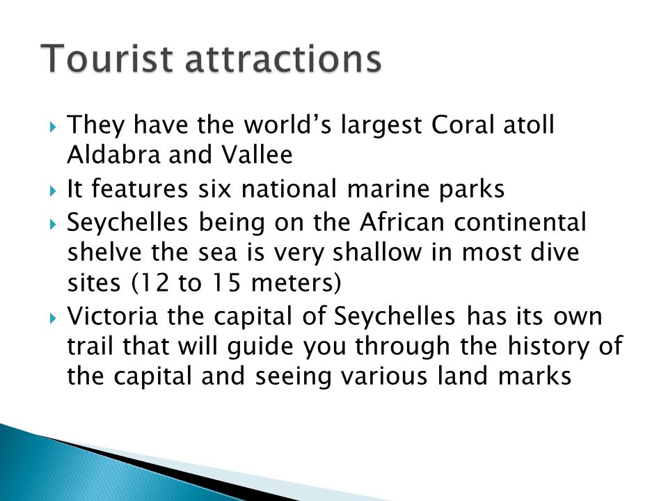  They have the world's largest Coral atoll Aldabra and Vallee  It features six national marine parks  Seychelles being on the African continental shelve the sea is very shallow in most dive sites (12 to 15 meters)  Victoria the capital of Seychelles has its own trail that will guide you through the history of the capital and seeing various land marks