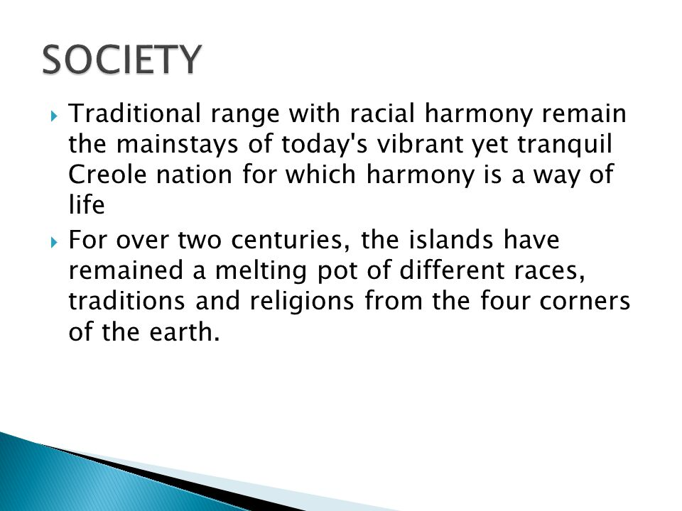  Traditional range with racial harmony remain the mainstays of today s vibrant yet tranquil Creole nation for which harmony is a way of life  For over two centuries, the islands have remained a melting pot of different races, traditions and religions from the four corners of the earth.