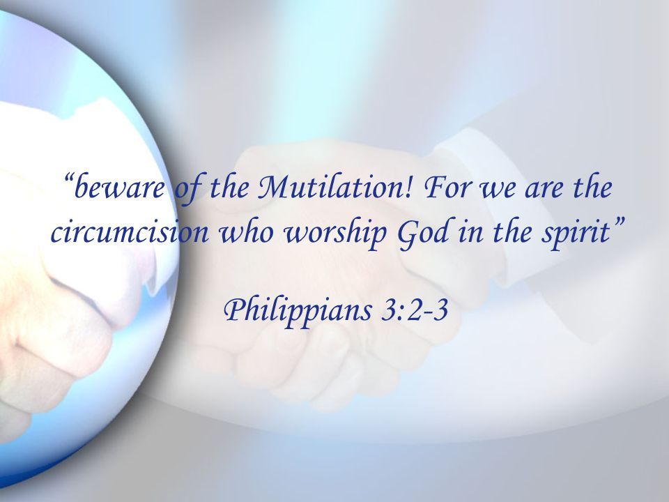 """""""beware of the Mutilation! For we are the circumcision who worship God in the spirit"""" Philippians 3:2-3"""