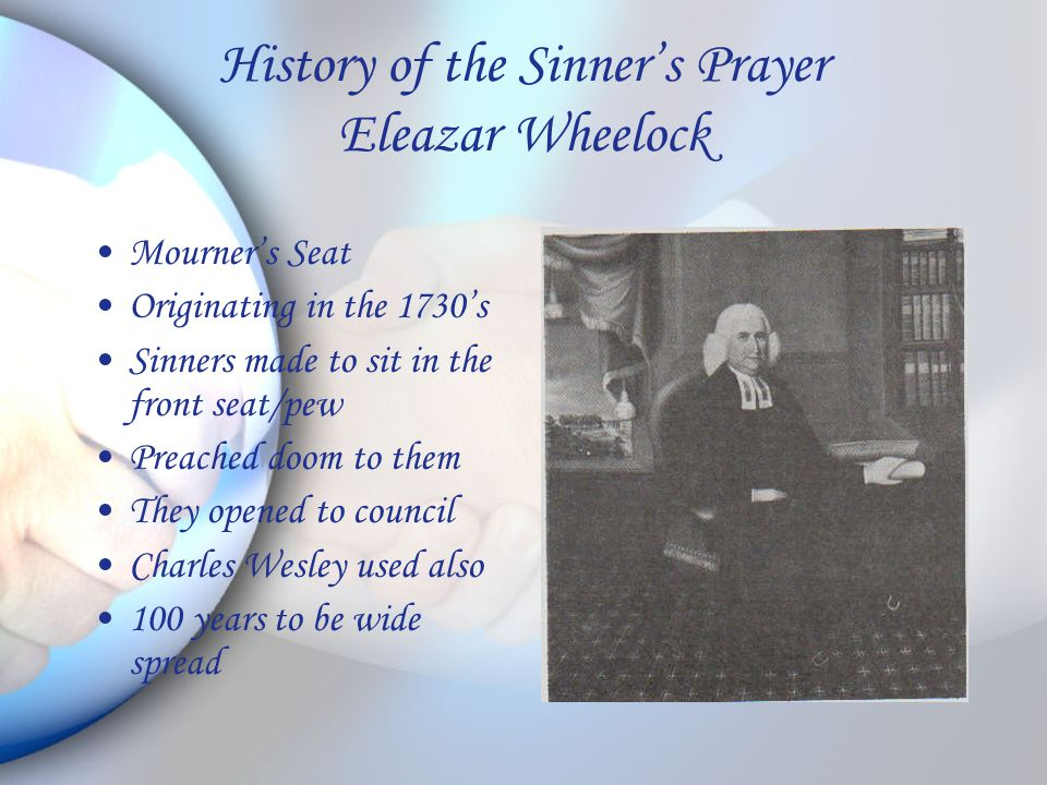 History of the Sinner's Prayer Eleazar Wheelock Mourner's Seat Originating in the 1730's Sinners made to sit in the front seat/pew Preached doom to them They opened to council Charles Wesley used also 100 years to be wide spread