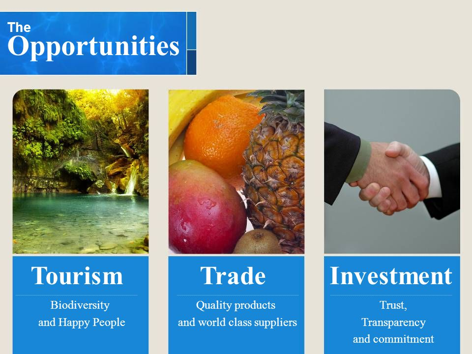 The Opportunities Biodiversity and Happy People Quality products and world class suppliers Trust, Transparency and commitment TourismTradeInvestment
