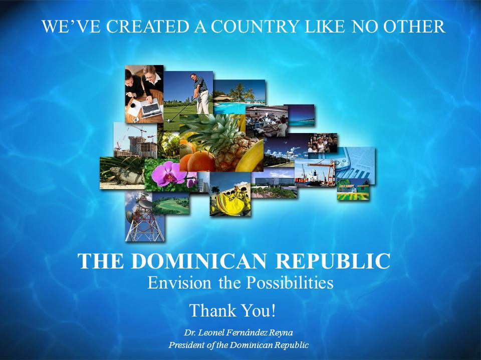 THE DOMINICAN REPUBLIC WE'VE CREATED A COUNTRY LIKE NO OTHER Envision the Possibilities Thank You.