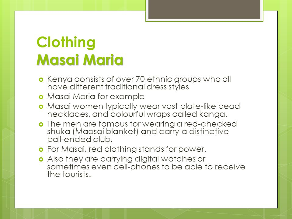 Masai Maria Clothing Masai Maria  Kenya consists of over 70 ethnic groups who all have different traditional dress styles  Masai Maria for example  Masai women typically wear vast plate-like bead necklaces, and colourful wraps called kanga.
