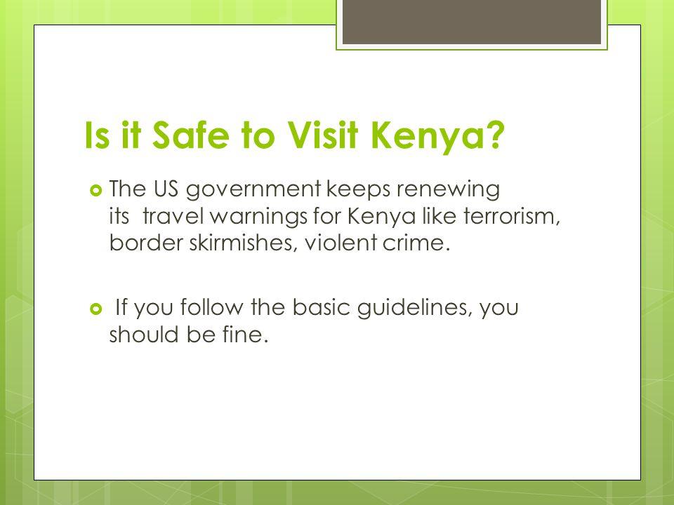 Is it Safe to Visit Kenya?  The US government keeps renewing its travel warnings for Kenya like terrorism, border skirmishes, violent crime.  If you