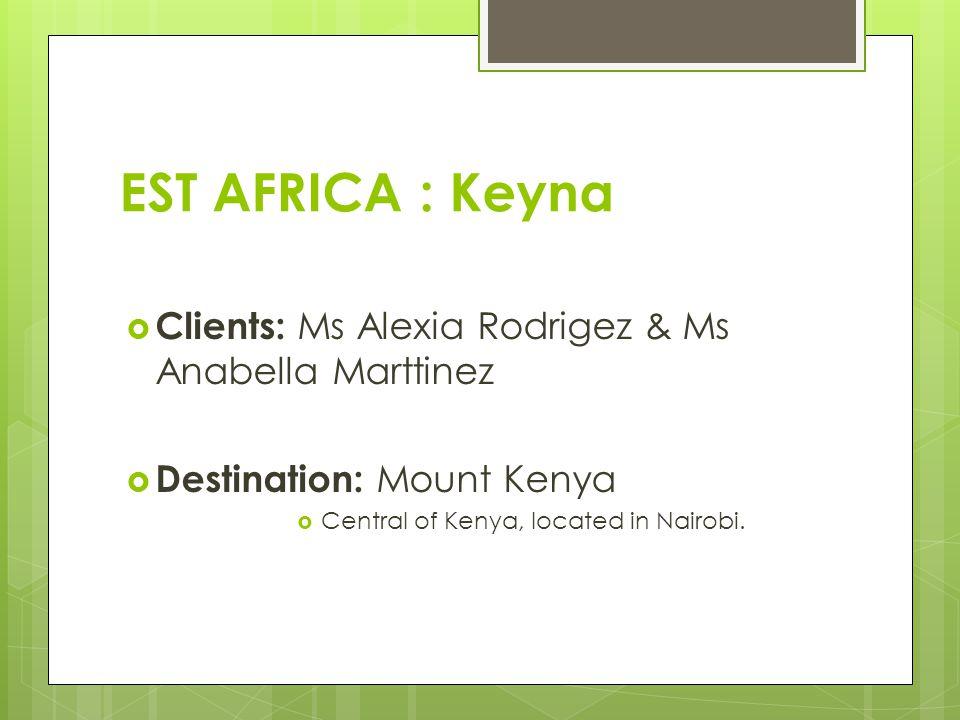 EST AFRICA : Keyna  Clients: Ms Alexia Rodrigez & Ms Anabella Marttinez  Destination: Mount Kenya  Central of Kenya, located in Nairobi.