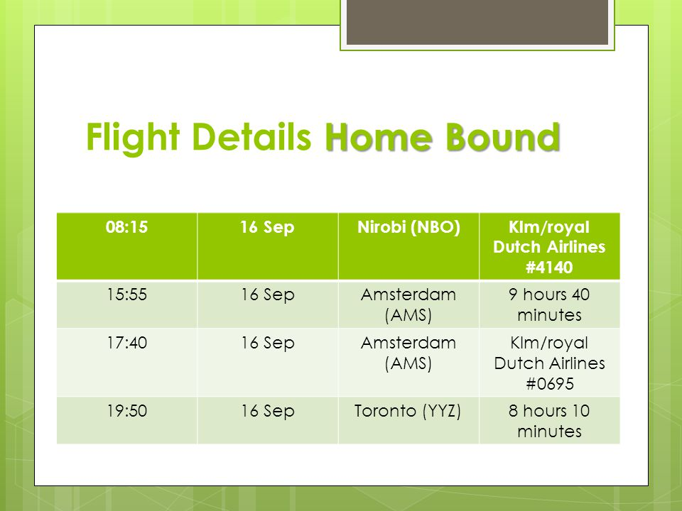 Home Bound Flight Details Home Bound 08:1516 SepNirobi (NBO)Klm/royal Dutch Airlines #4140 15:5516 SepAmsterdam (AMS) 9 hours 40 minutes 17:4016 SepAmsterdam (AMS) Klm/royal Dutch Airlines #0695 19:5016 SepToronto (YYZ)8 hours 10 minutes
