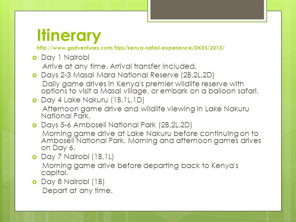 Itinerary http://www.gadventures.com/trips/kenya-safari-experience/DKKS/2013/  Day 1 Nairobi Arrive at any time.