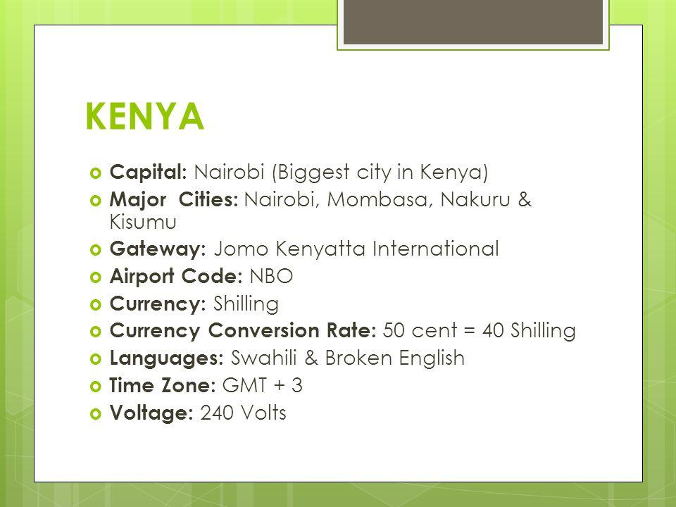 KENYA  Capital: Nairobi (Biggest city in Kenya)  Major Cities: Nairobi, Mombasa, Nakuru & Kisumu  Gateway: Jomo Kenyatta International  Airport Code: NBO  Currency: Shilling  Currency Conversion Rate: 50 cent = 40 Shilling  Languages: Swahili & Broken English  Time Zone: GMT + 3  Voltage: 240 Volts