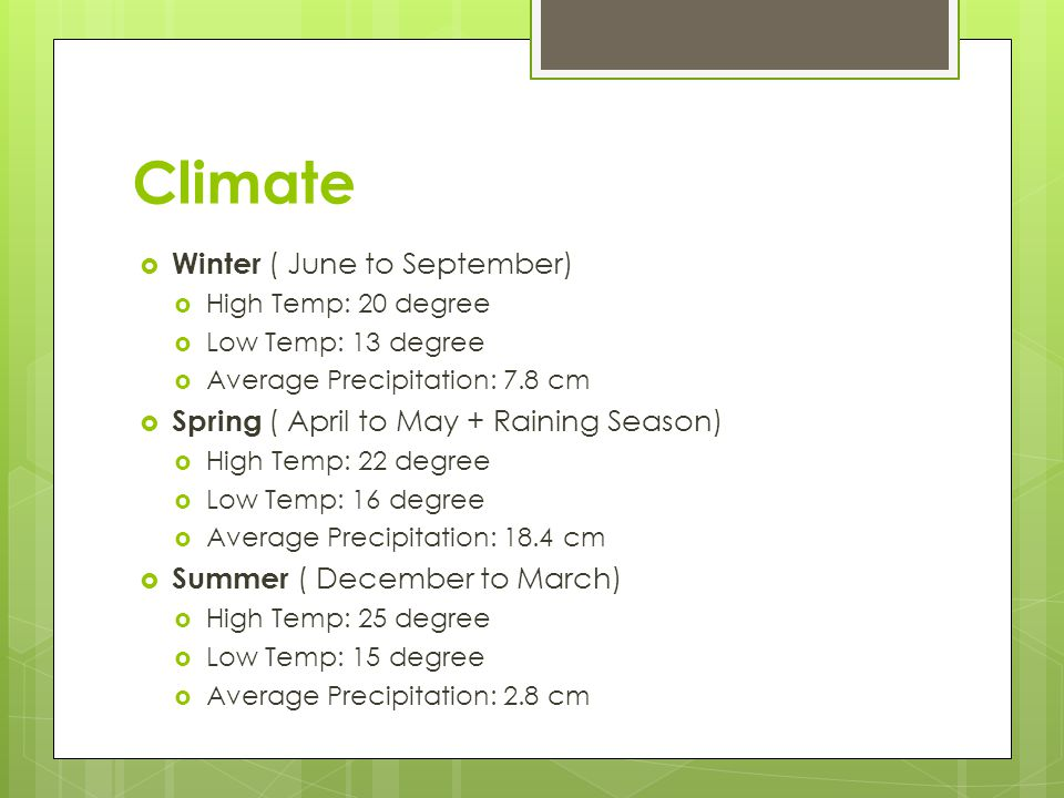 Climate  Winter ( June to September)  High Temp: 20 degree  Low Temp: 13 degree  Average Precipitation: 7.8 cm  Spring ( April to May + Raining Season)  High Temp: 22 degree  Low Temp: 16 degree  Average Precipitation: 18.4 cm  Summer ( December to March)  High Temp: 25 degree  Low Temp: 15 degree  Average Precipitation: 2.8 cm