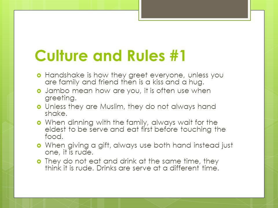 Culture and Rules #1  Handshake is how they greet everyone, unless you are family and friend then is a kiss and a hug.