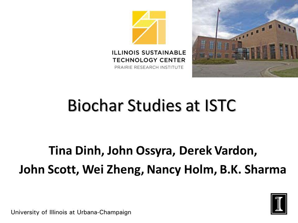 Biochar Studies at ISTC Tina Dinh, John Ossyra, Derek Vardon, John Scott, Wei Zheng, Nancy Holm, B.K.