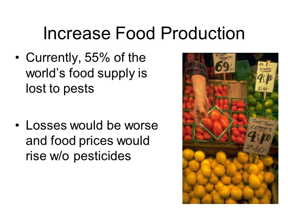 Increase Food Production Currently, 55% of the world's food supply is lost to pests Losses would be worse and food prices would rise w/o pesticides
