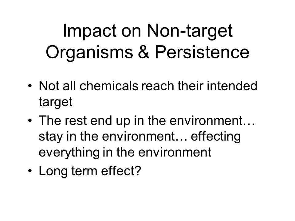 Impact on Non-target Organisms & Persistence Not all chemicals reach their intended target The rest end up in the environment… stay in the environment