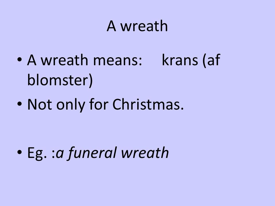 A wreath A wreath means: krans (af blomster) Not only for Christmas. Eg. :a funeral wreath
