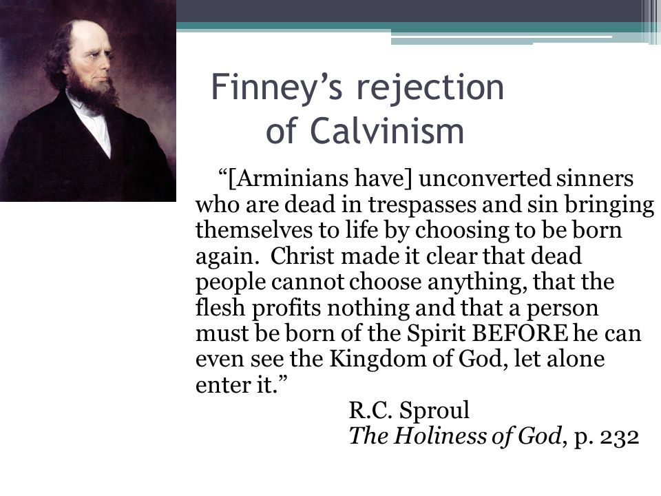 Finney's rejection of Calvinism [Arminians have] unconverted sinners who are dead in trespasses and sin bringing themselves to life by choosing to be born again.