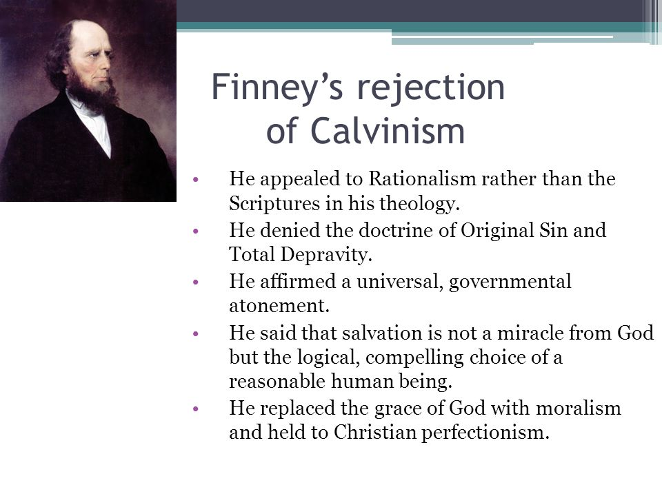 Finney's rejection of Calvinism He appealed to Rationalism rather than the Scriptures in his theology.