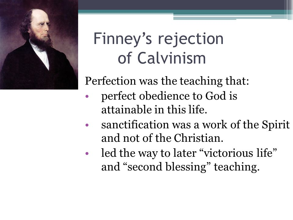 Finney's rejection of Calvinism Perfection was the teaching that: perfect obedience to God is attainable in this life.