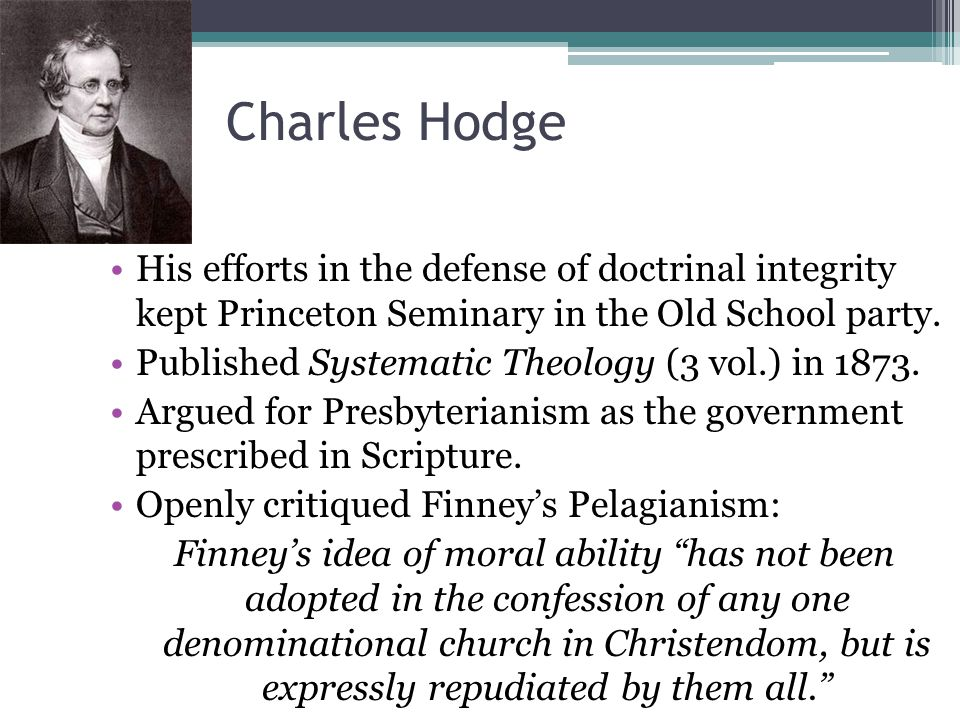 Charles Hodge His efforts in the defense of doctrinal integrity kept Princeton Seminary in the Old School party.