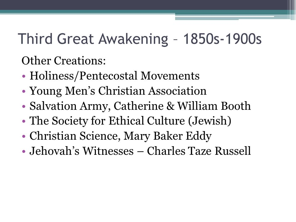 Third Great Awakening – 1850s-1900s Other Creations: Holiness/Pentecostal Movements Young Men's Christian Association Salvation Army, Catherine & William Booth The Society for Ethical Culture (Jewish) Christian Science, Mary Baker Eddy Jehovah's Witnesses – Charles Taze Russell