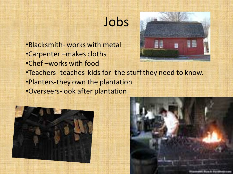 Jobs Blacksmith- works with metal Carpenter –makes cloths Chef –works with food Teachers- teaches kids for the stuff they need to know.