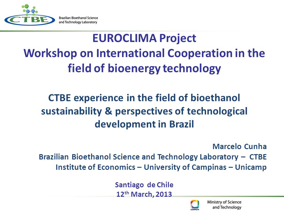 EUROCLIMA Project Workshop on International Cooperation in the field of bioenergy technology CTBE experience in the field of bioethanol sustainability & perspectives of technological development in Brazil Marcelo Cunha Brazilian Bioethanol Science and Technology Laboratory – CTBE Institute of Economics – University of Campinas – Unicamp Santiago de Chile 12 th March, 2013