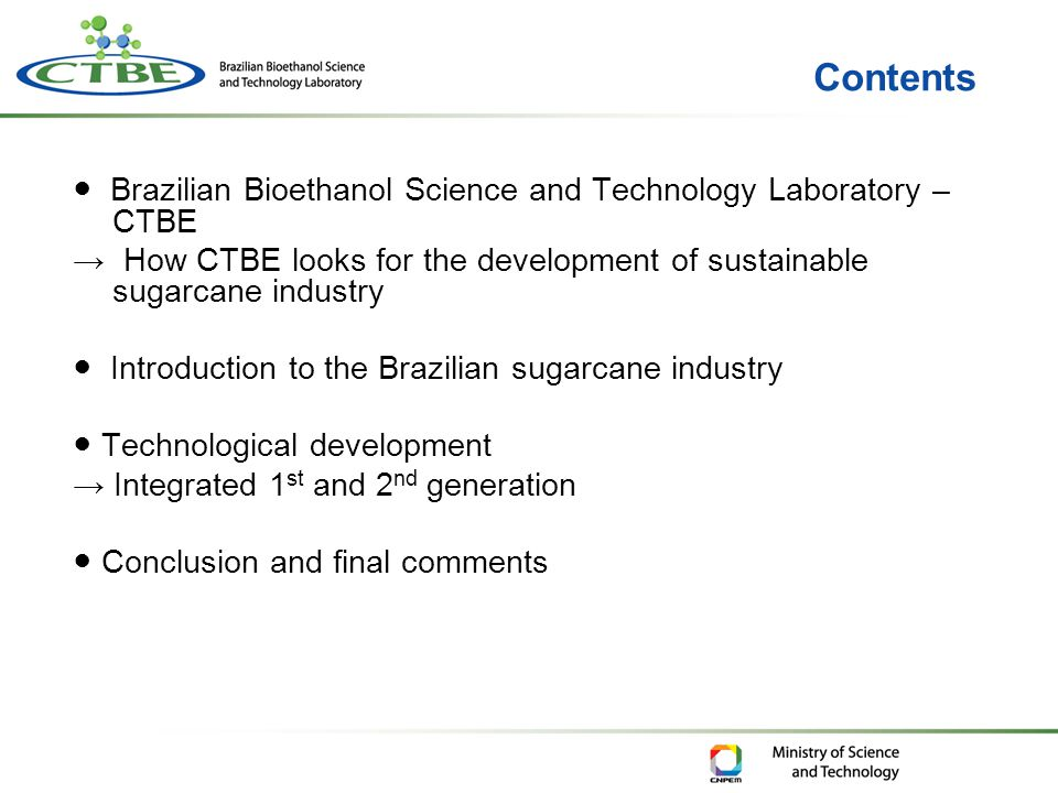Contents ● Brazilian Bioethanol Science and Technology Laboratory – CTBE → How CTBE looks for the development of sustainable sugarcane industry ● Introduction to the Brazilian sugarcane industry ● Technological development → Integrated 1 st and 2 nd generation ● Conclusion and final comments