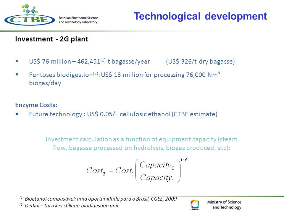 Investment - 2G plant  US$ 76 million – 462,451 (1) t bagasse/year (US$ 326/t dry bagasse)  Pentoses biodigestion (2) : US$ 13 million for processing 76,000 Nm³ biogas/day Enzyme Costs:  Future technology : US$ 0.05/L cellulosic ethanol (CTBE estimate) (1) Bioetanol combustível: uma oportunidade para o Brasil, CGEE, 2009 (2) Dedini – turn key stillage biodigestion unit Investment calculation as a function of equipment capacity (steam flow, bagasse processed on hydrolysis, biogas produced, etc): Technological development