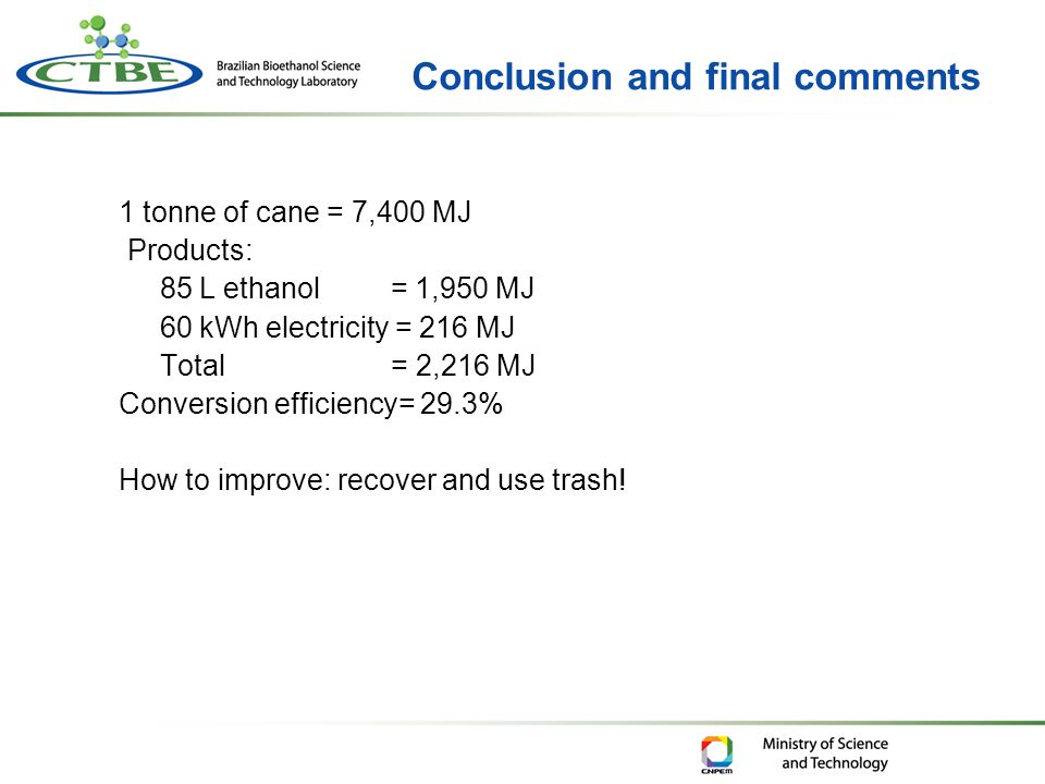 1 tonne of cane = 7,400 MJ Products: 85 L ethanol = 1,950 MJ 60 kWh electricity = 216 MJ Total = 2,216 MJ Conversion efficiency= 29.3% How to improve: recover and use trash!